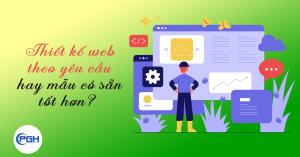 Thiết kế web theo yêu cầu hay theo mẫu sẵn có - Nên chọn loại nào